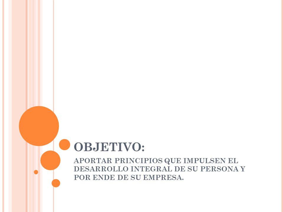 OBJETIVO: APORTAR PRINCIPIOS QUE IMPULSEN EL DESARROLLO INTEGRAL DE SU PERSONA Y POR ENDE DE SU EMPRESA.