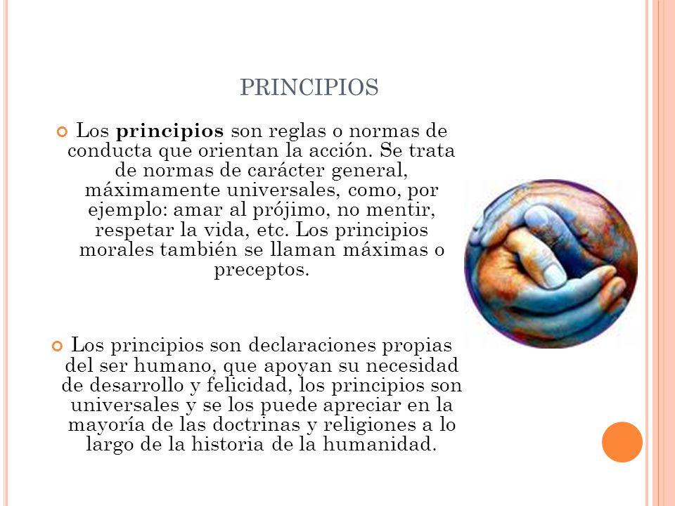 PRINCIPIOS Los principios son reglas o normas de conducta que orientan la acción. Se trata de normas de carácter general, máximamente universales, com