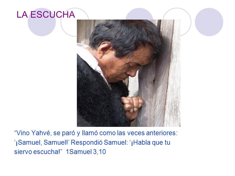 LA ESCUCHA Vino Yahvé, se paró y llamó como las veces anteriores: ¡Samuel, Samuel! Respondió Samuel: ¡Habla que tu siervo escucha! 1Samuel 3,10