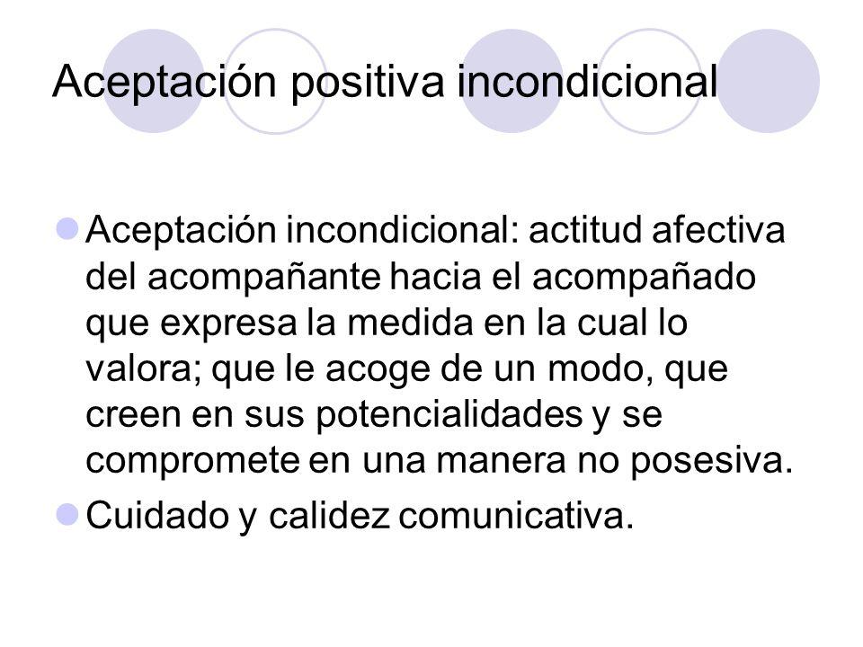 Aceptación positiva incondicional Aceptación incondicional: actitud afectiva del acompañante hacia el acompañado que expresa la medida en la cual lo v