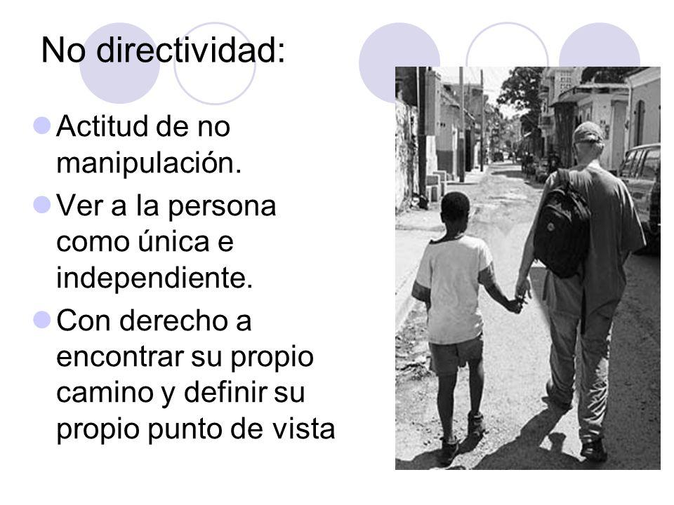 No directividad: Actitud de no manipulación. Ver a la persona como única e independiente. Con derecho a encontrar su propio camino y definir su propio