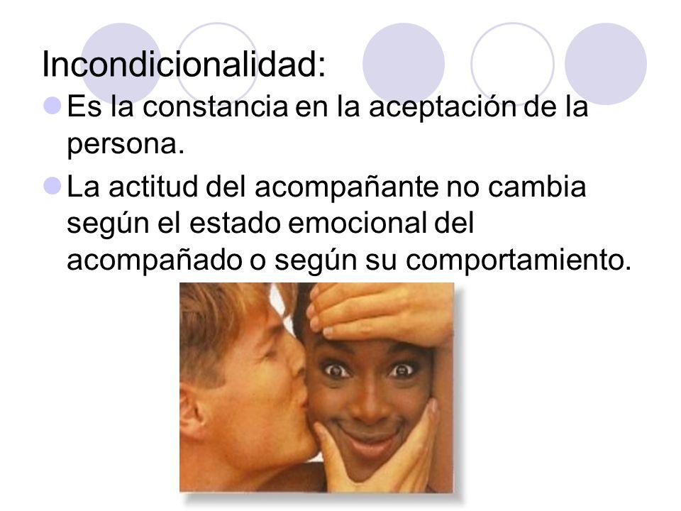 Incondicionalidad: Es la constancia en la aceptación de la persona. La actitud del acompañante no cambia según el estado emocional del acompañado o se