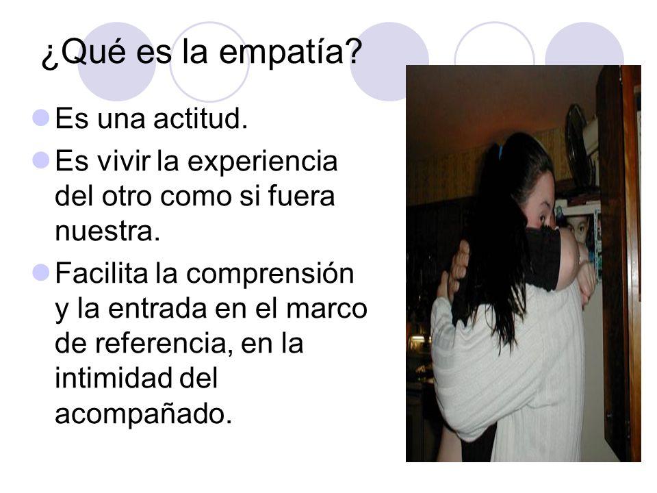¿Qué es la empatía? Es una actitud. Es vivir la experiencia del otro como si fuera nuestra. Facilita la comprensión y la entrada en el marco de refere