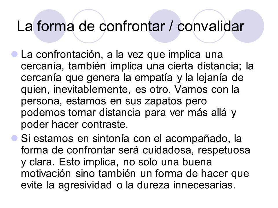 La forma de confrontar / convalidar La confrontación, a la vez que implica una cercanía, también implica una cierta distancia; la cercanía que genera