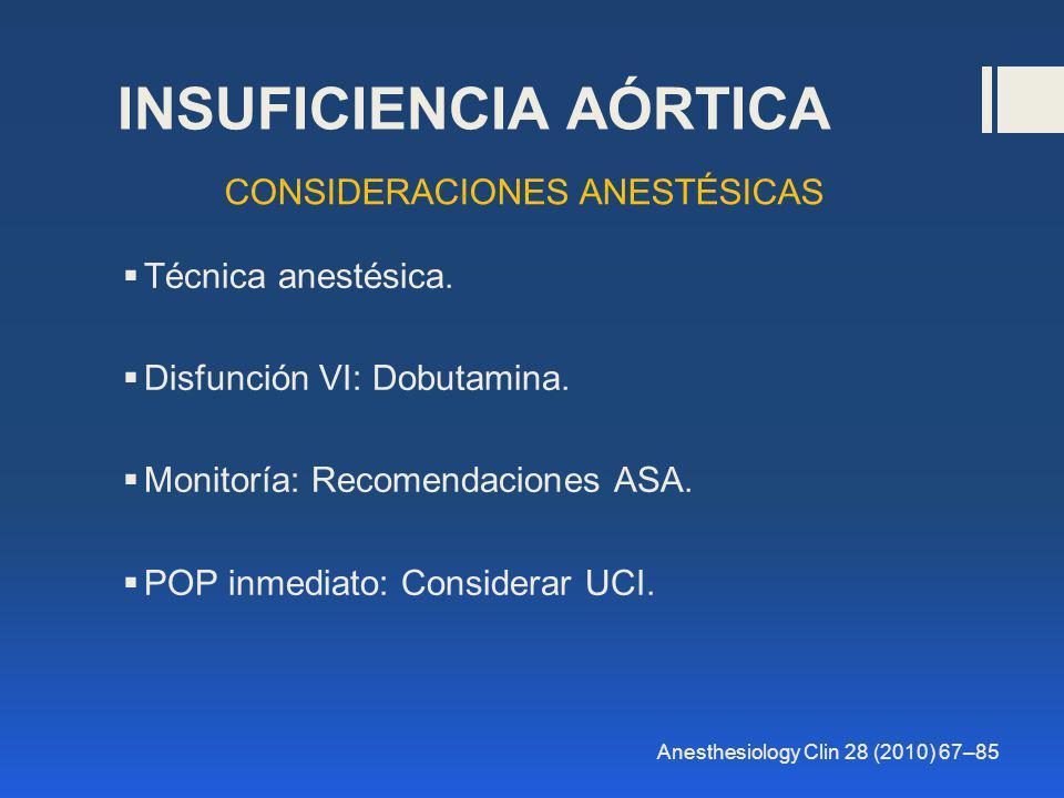 Técnica anestésica. Disfunción VI: Dobutamina. Monitoría: Recomendaciones ASA. POP inmediato: Considerar UCI. INSUFICIENCIA AÓRTICA CONSIDERACIONES AN