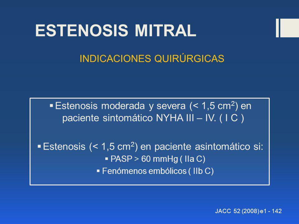 ESTENOSIS MITRAL Estenosis moderada y severa (< 1,5 cm 2 ) en paciente sintomático NYHA III – IV. ( I C ) Estenosis (< 1,5 cm 2 ) en paciente asintomá