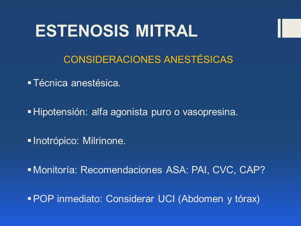 ESTENOSIS MITRAL Técnica anestésica. Hipotensión: alfa agonista puro o vasopresina. Inotrópico: Milrinone. Monitoría: Recomendaciones ASA: PAI, CVC, C