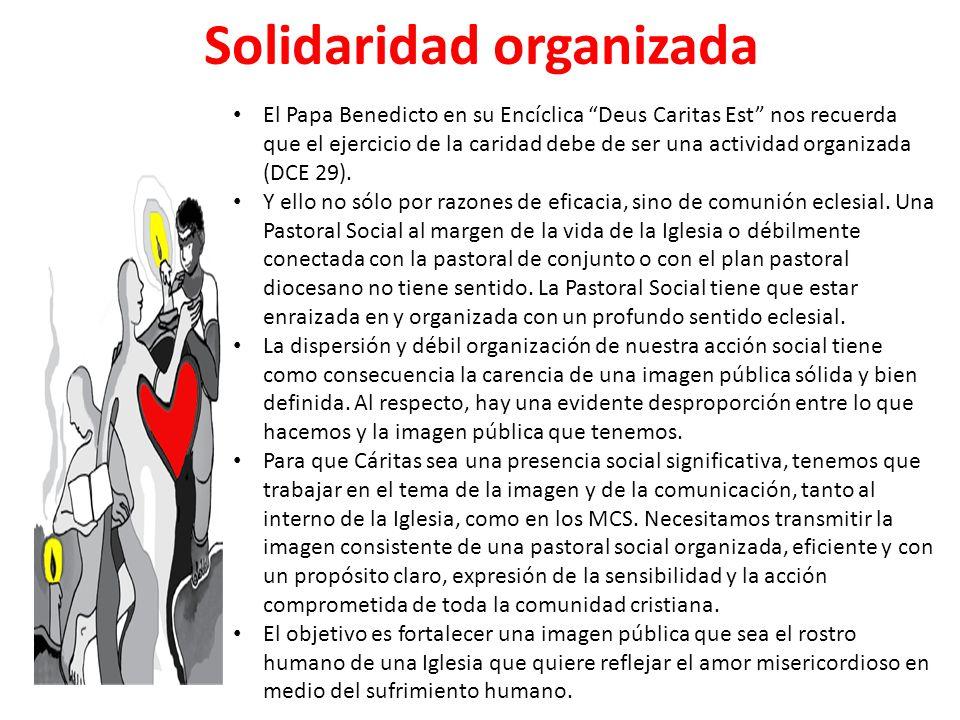 Solidaridad organizada El Papa Benedicto en su Encíclica Deus Caritas Est nos recuerda que el ejercicio de la caridad debe de ser una actividad organi