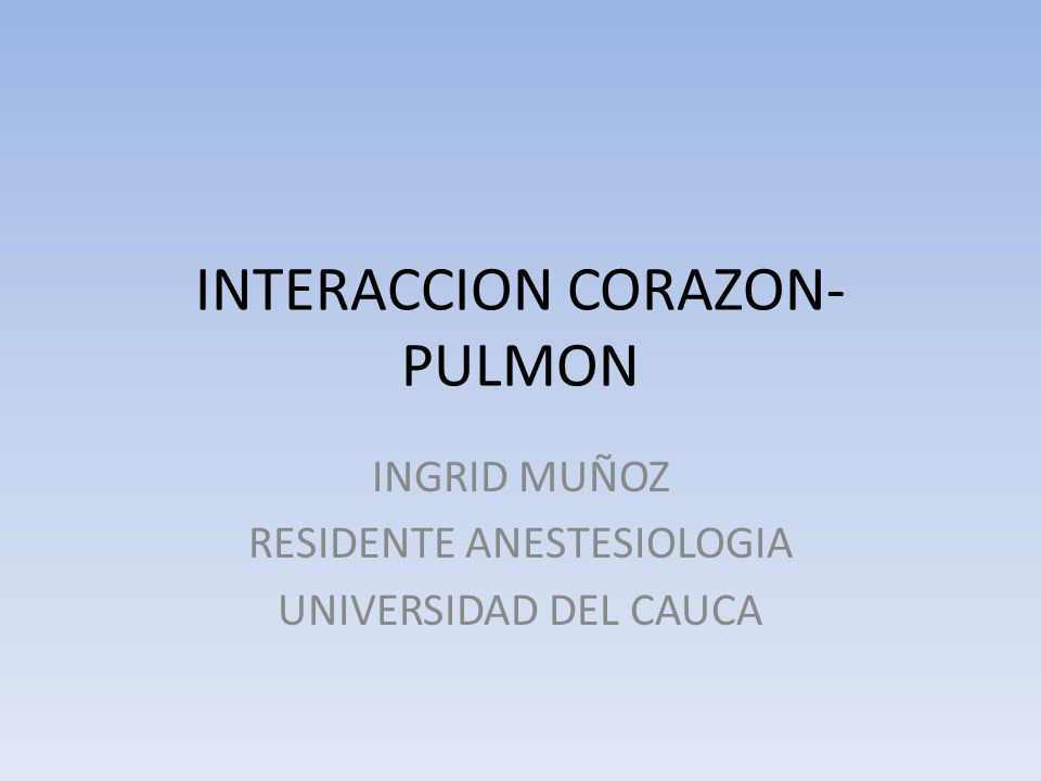 INTERACCION CORAZON- PULMON INGRID MUÑOZ RESIDENTE ANESTESIOLOGIA UNIVERSIDAD DEL CAUCA