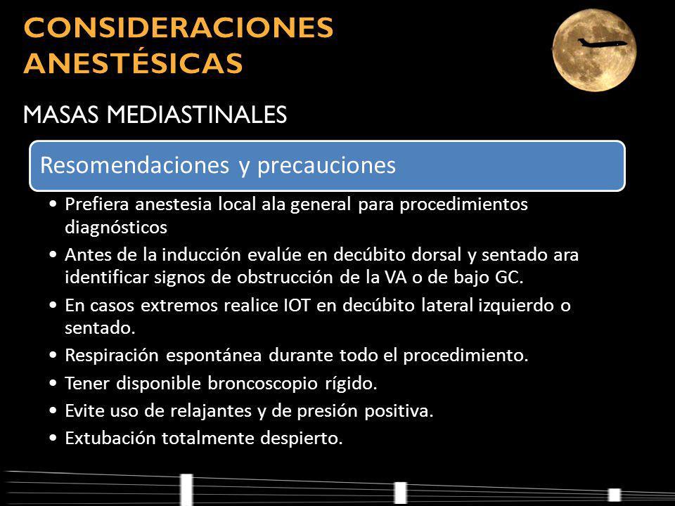 MASAS MEDIASTINALES Resomendaciones y precauciones Prefiera anestesia local ala general para procedimientos diagnósticos Antes de la inducción evalúe en decúbito dorsal y sentado ara identificar signos de obstrucción de la VA o de bajo GC.