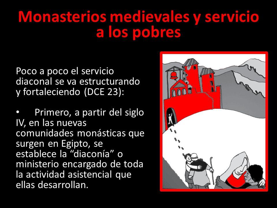 Monasterios medievales y servicio a los pobres Poco a poco el servicio diaconal se va estructurando y fortaleciendo (DCE 23): Primero, a partir del si