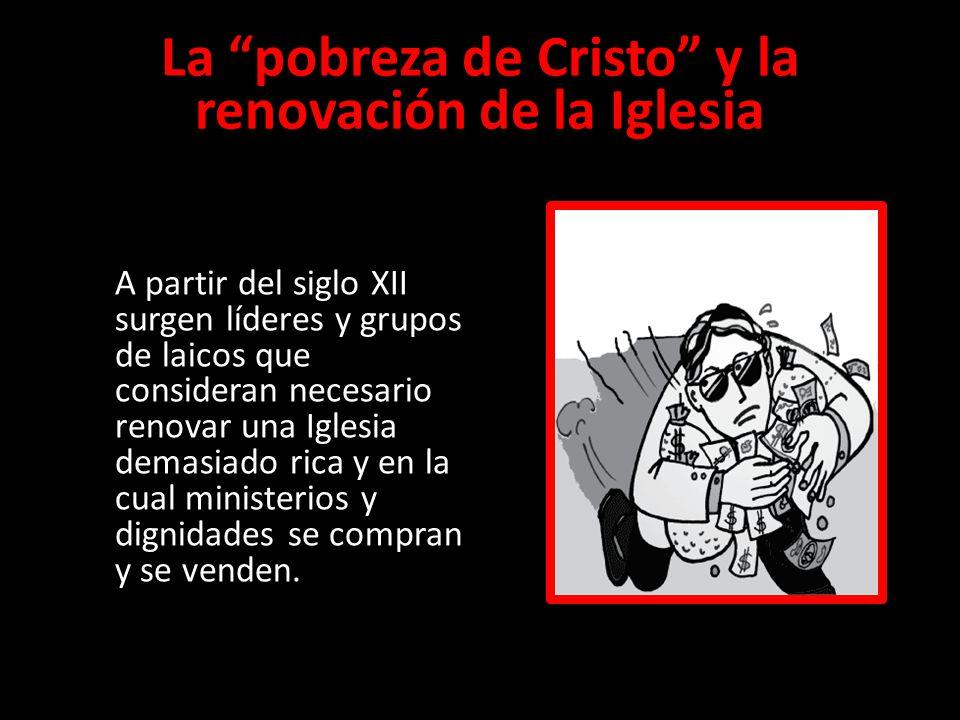 La pobreza de Cristo y la renovación de la Iglesia A partir del siglo XII surgen líderes y grupos de laicos que consideran necesario renovar una Igles