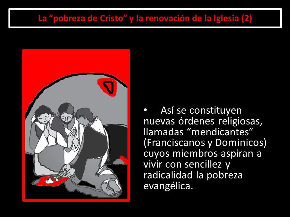 La pobreza de Cristo y la renovación de la Iglesia (2) Así se constituyen nuevas órdenes religiosas, llamadas mendicantes (Franciscanos y Dominicos) c