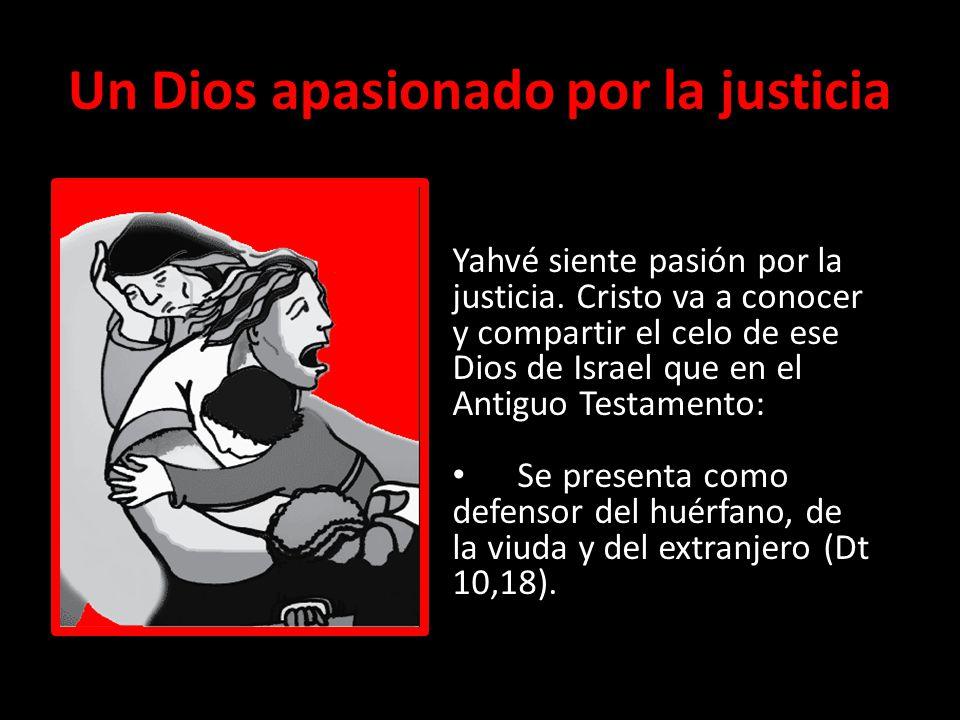 Un Dios apasionado por la justicia Yahvé siente pasión por la justicia. Cristo va a conocer y compartir el celo de ese Dios de Israel que en el Antigu