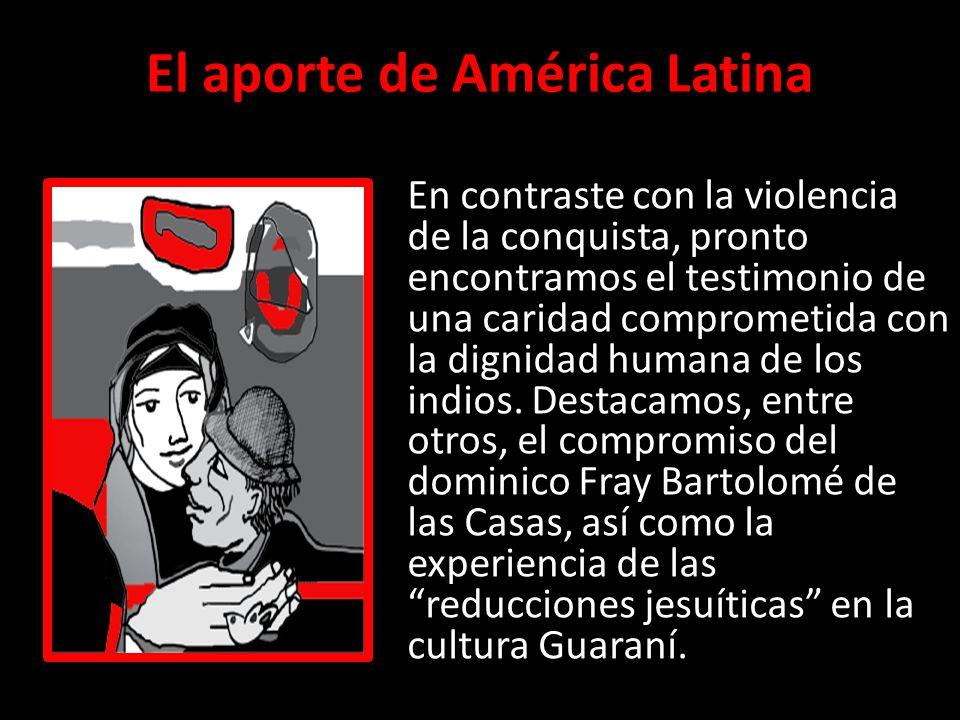 El aporte de América Latina En contraste con la violencia de la conquista, pronto encontramos el testimonio de una caridad comprometida con la dignida