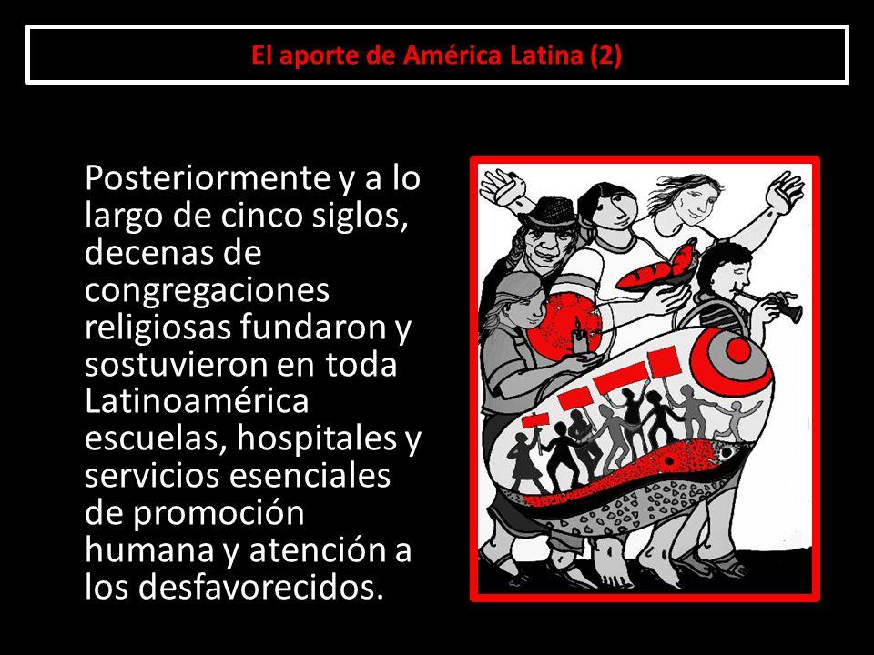 El aporte de América Latina (2) Posteriormente y a lo largo de cinco siglos, decenas de congregaciones religiosas fundaron y sostuvieron en toda Latin