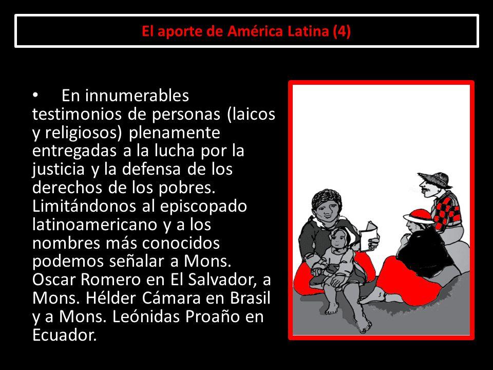 El aporte de América Latina (4) En innumerables testimonios de personas (laicos y religiosos) plenamente entregadas a la lucha por la justicia y la de