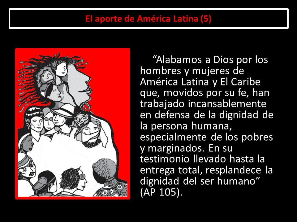 El aporte de América Latina (5) Alabamos a Dios por los hombres y mujeres de América Latina y El Caribe que, movidos por su fe, han trabajado incansab
