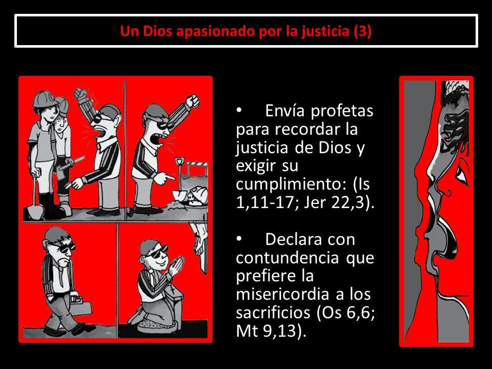 Un Dios apasionado por la justicia (3) Envía profetas para recordar la justicia de Dios y exigir su cumplimiento: (Is 1,11-17; Jer 22,3). Declara con
