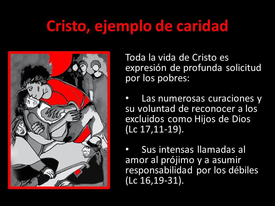 Cristo, ejemplo de caridad Toda la vida de Cristo es expresión de profunda solicitud por los pobres: Las numerosas curaciones y su voluntad de reconoc