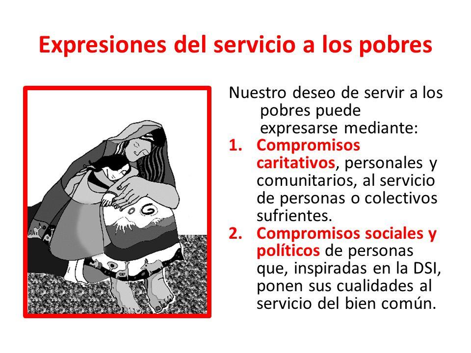 Expresiones del servicio a los pobres Nuestro deseo de servir a los pobres puede expresarse mediante: 1.Compromisos caritativos, personales y comunita