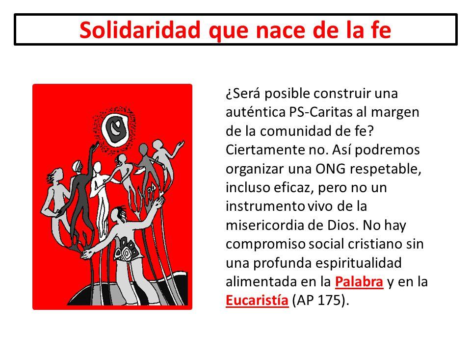 Solidaridad que nace de la fe ¿Será posible construir una auténtica PS-Caritas al margen de la comunidad de fe? Ciertamente no. Así podremos organizar