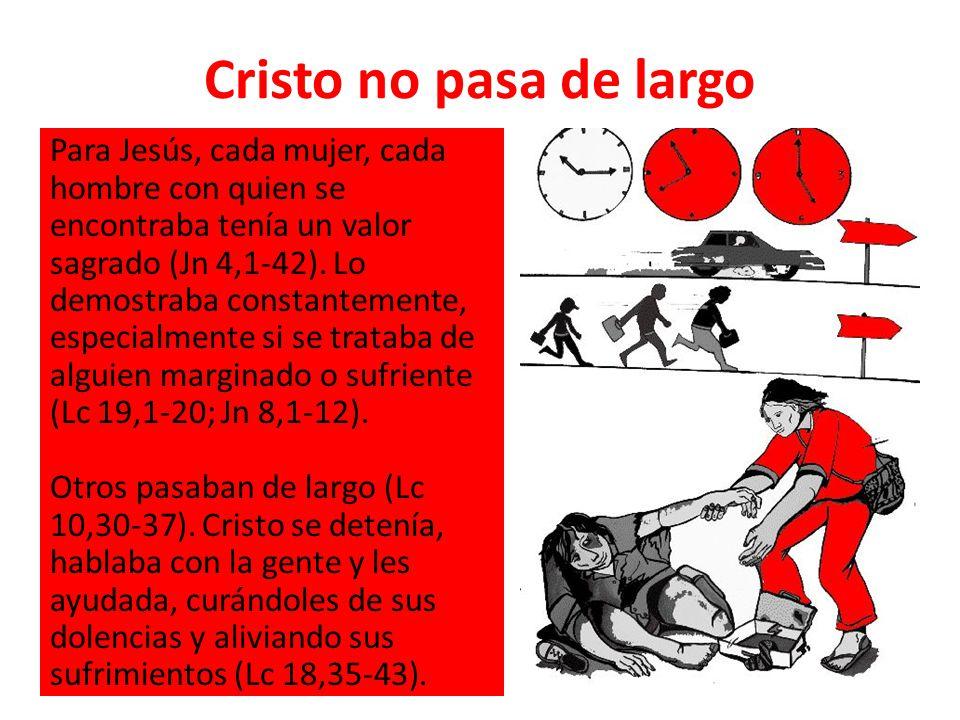 Cristo no pasa de largo Para Jesús, cada mujer, cada hombre con quien se encontraba tenía un valor sagrado (Jn 4,1-42). Lo demostraba constantemente,