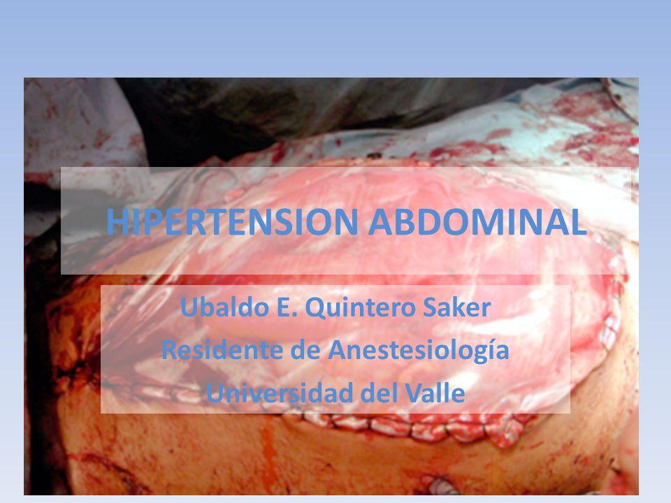 HIPERTENSION ABDOMINAL Ubaldo E. Quintero Saker Residente de Anestesiología Universidad del Valle