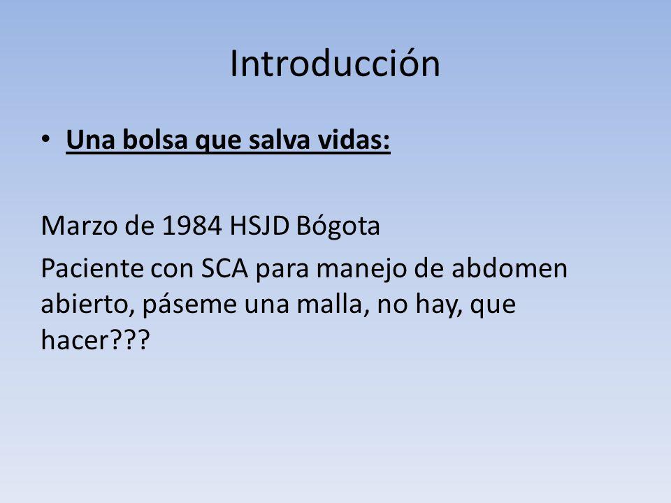 Introducción Una bolsa que salva vidas: Marzo de 1984 HSJD Bógota Paciente con SCA para manejo de abdomen abierto, páseme una malla, no hay, que hacer