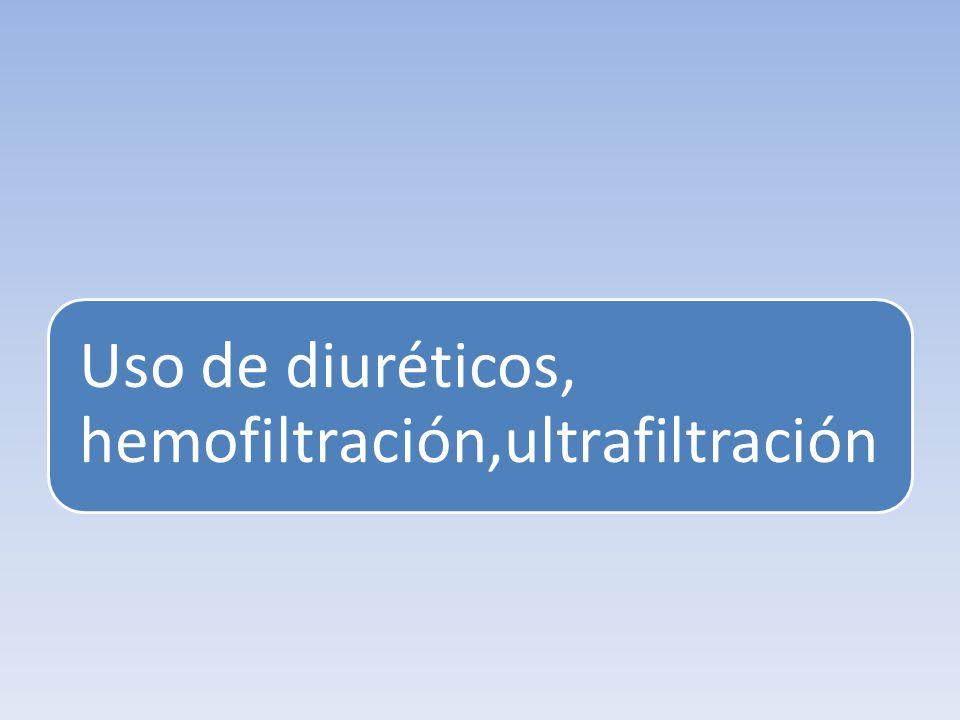 Uso de diuréticos, hemofiltración,ultrafiltración