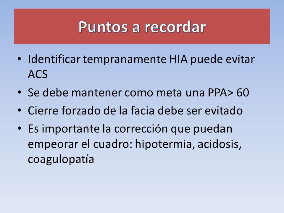 Identificar tempranamente HIA puede evitar ACS Se debe mantener como meta una PPA> 60 Cierre forzado de la facia debe ser evitado Es importante la cor
