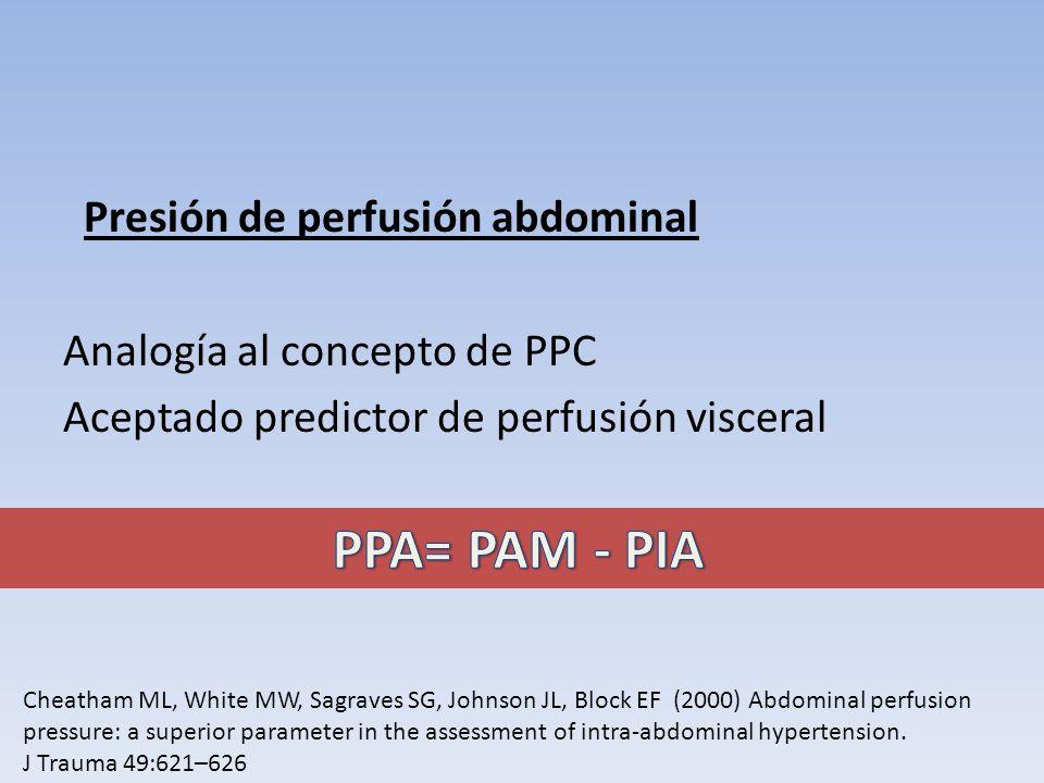 Presión de perfusión abdominal Analogía al concepto de PPC Aceptado predictor de perfusión visceral Cheatham ML, White MW, Sagraves SG, Johnson JL, Bl