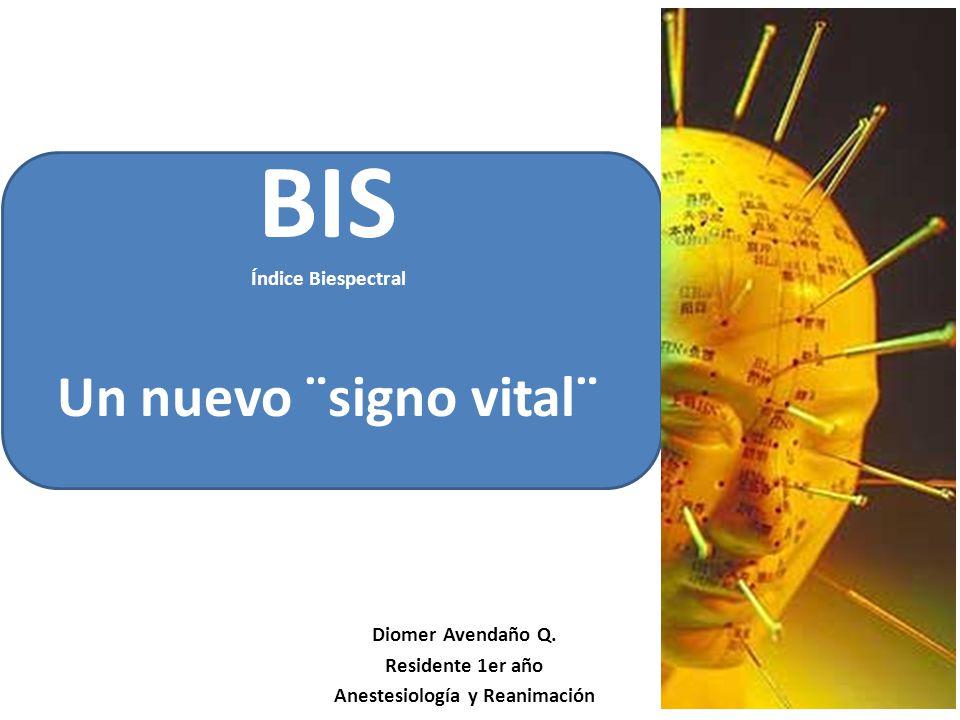BIS Índice Biespectral Un nuevo ¨signo vital¨ Diomer Avendaño Q.
