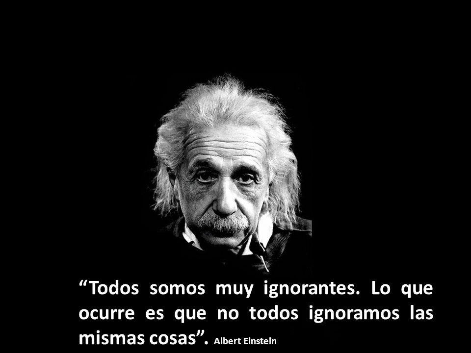 Todos somos muy ignorantes.Lo que ocurre es que no todos ignoramos las mismas cosas.