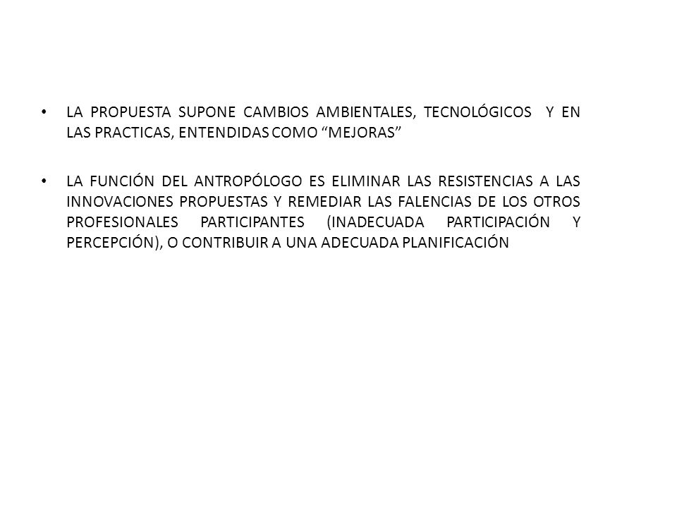 LA PROPUESTA SUPONE CAMBIOS AMBIENTALES, TECNOLÓGICOS Y EN LAS PRACTICAS, ENTENDIDAS COMO MEJORAS LA FUNCIÓN DEL ANTROPÓLOGO ES ELIMINAR LAS RESISTENCIAS A LAS INNOVACIONES PROPUESTAS Y REMEDIAR LAS FALENCIAS DE LOS OTROS PROFESIONALES PARTICIPANTES (INADECUADA PARTICIPACIÓN Y PERCEPCIÓN), O CONTRIBUIR A UNA ADECUADA PLANIFICACIÓN