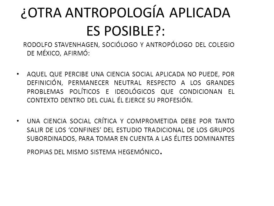 ¿OTRA ANTROPOLOGÍA APLICADA ES POSIBLE?: RODOLFO STAVENHAGEN, SOCIÓLOGO Y ANTROPÓLOGO DEL COLEGIO DE MÉXICO, AFIRMÓ: AQUEL QUE PERCIBE UNA CIENCIA SOCIAL APLICADA NO PUEDE, POR DEFINICIÓN, PERMANECER NEUTRAL RESPECTO A LOS GRANDES PROBLEMAS POLÍTICOS E IDEOLÓGICOS QUE CONDICIONAN EL CONTEXTO DENTRO DEL CUAL ÉL EJERCE SU PROFESIÓN.