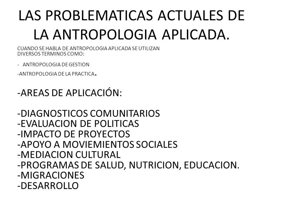 LAS PROBLEMATICAS ACTUALES DE LA ANTROPOLOGIA APLICADA.