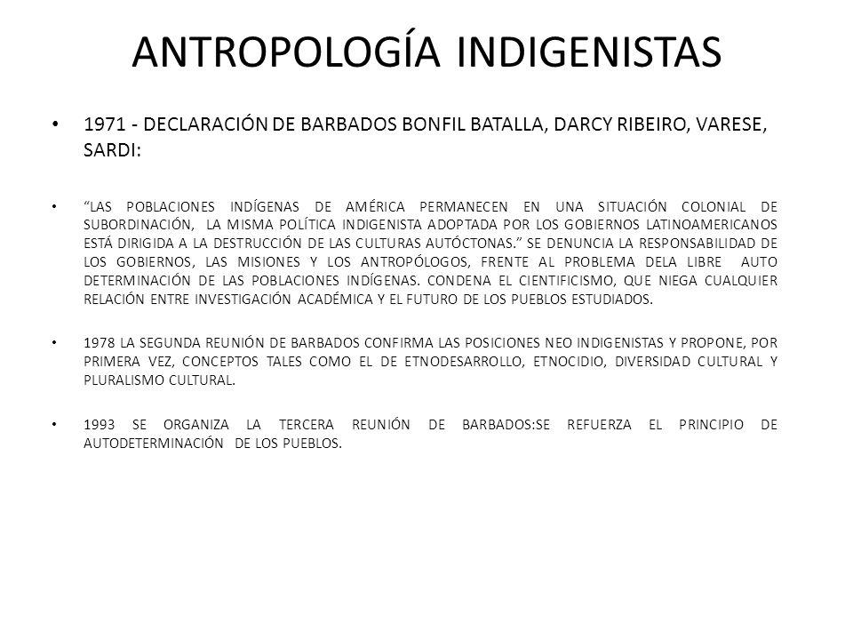 ANTROPOLOGÍA INDIGENISTAS 1971 - DECLARACIÓN DE BARBADOS BONFIL BATALLA, DARCY RIBEIRO, VARESE, SARDI: LAS POBLACIONES INDÍGENAS DE AMÉRICA PERMANECEN EN UNA SITUACIÓN COLONIAL DE SUBORDINACIÓN, LA MISMA POLÍTICA INDIGENISTA ADOPTADA POR LOS GOBIERNOS LATINOAMERICANOS ESTÁ DIRIGIDA A LA DESTRUCCIÓN DE LAS CULTURAS AUTÓCTONAS.
