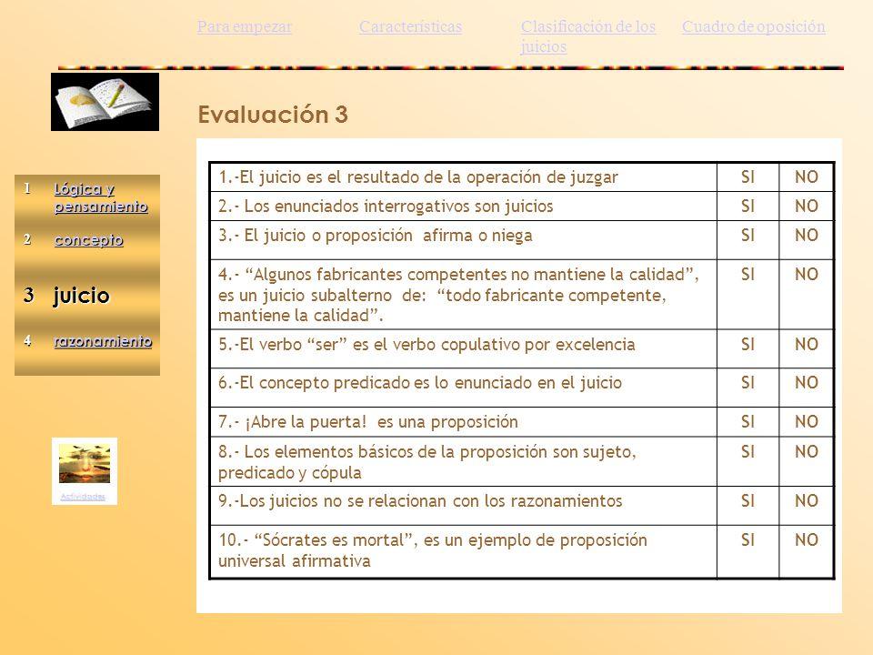Evaluación 3 Actividades 1.-El juicio es el resultado de la operación de juzgarSINO 2.- Los enunciados interrogativos son juiciosSINO 3.- El juicio o