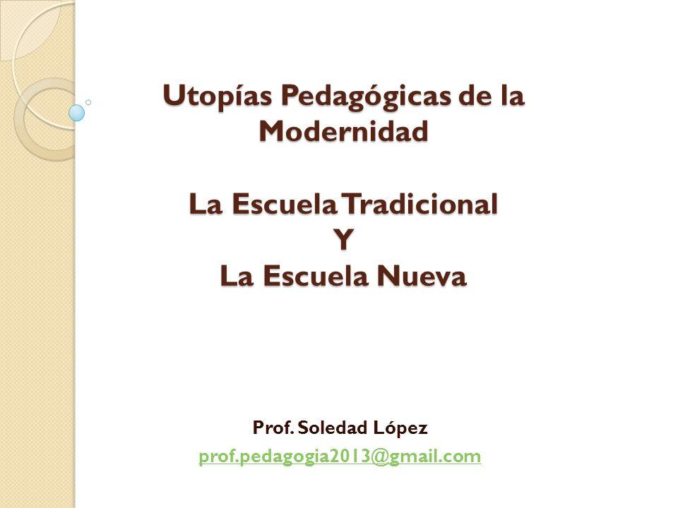 Utopías Pedagógicas de la Modernidad La Escuela Tradicional Y La Escuela Nueva Prof.
