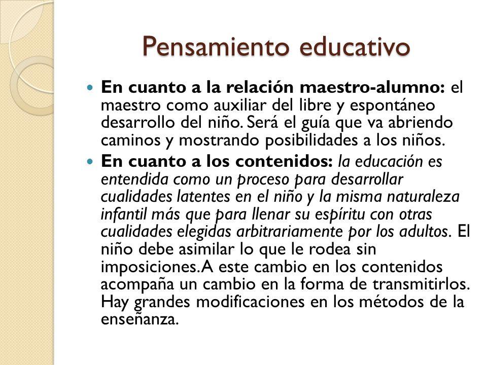 Pensamiento educativo En cuanto a la relación maestro-alumno: el maestro como auxiliar del libre y espontáneo desarrollo del niño.