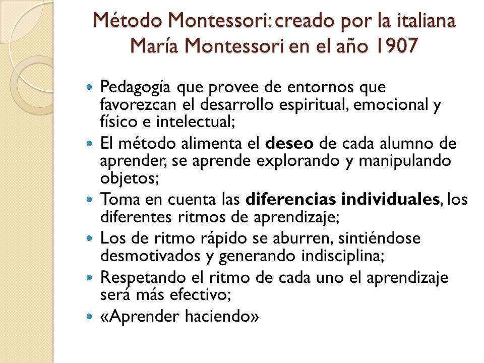 Método Montessori: creado por la italiana María Montessori en el año 1907 Pedagogía que provee de entornos que favorezcan el desarrollo espiritual, emocional y físico e intelectual; El método alimenta el deseo de cada alumno de aprender, se aprende explorando y manipulando objetos; Toma en cuenta las diferencias individuales, los diferentes ritmos de aprendizaje; Los de ritmo rápido se aburren, sintiéndose desmotivados y generando indisciplina; Respetando el ritmo de cada uno el aprendizaje será más efectivo; «Aprender haciendo»
