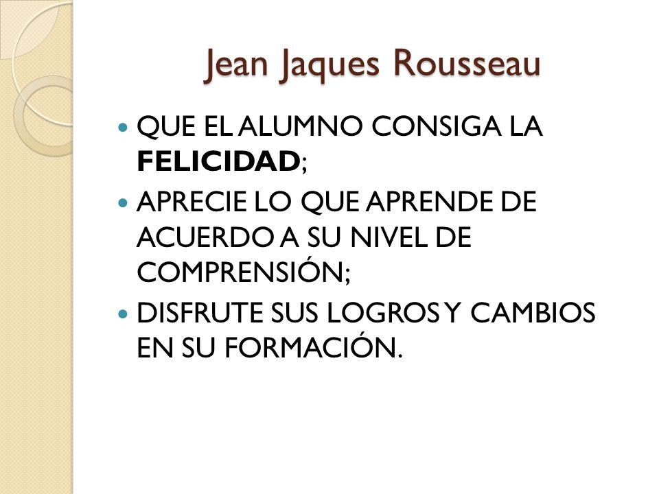 Jean Jaques Rousseau QUE EL ALUMNO CONSIGA LA FELICIDAD; APRECIE LO QUE APRENDE DE ACUERDO A SU NIVEL DE COMPRENSIÓN; DISFRUTE SUS LOGROS Y CAMBIOS EN SU FORMACIÓN.