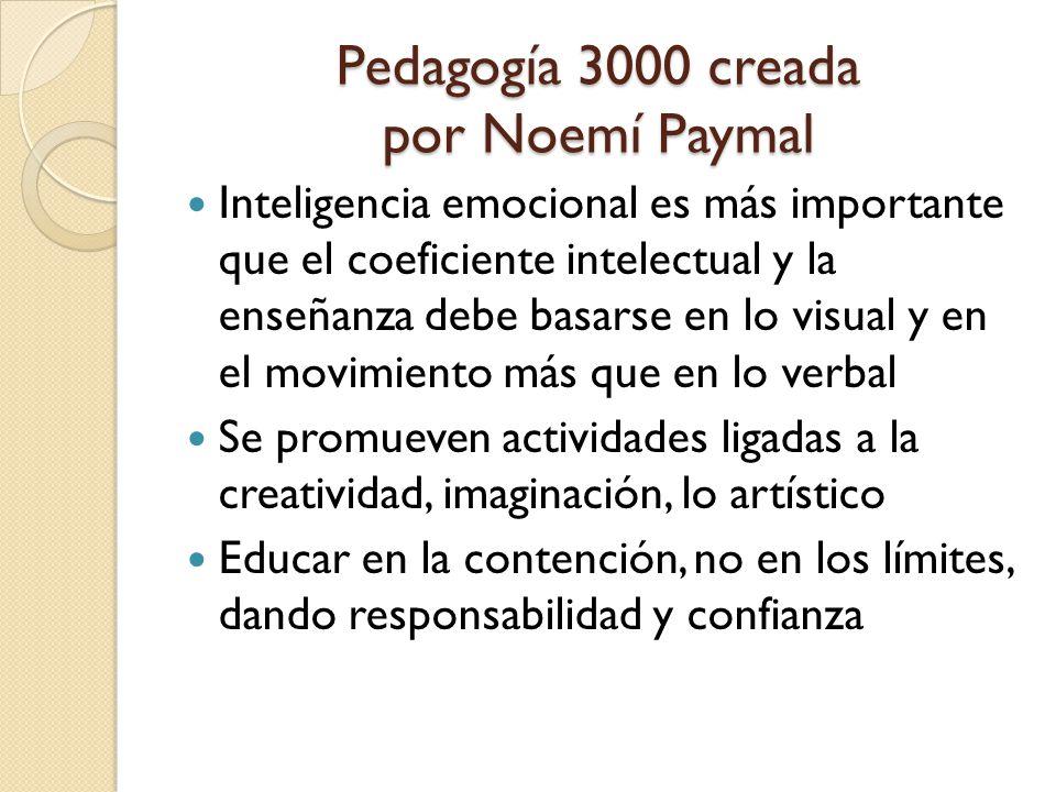 Pedagogía 3000 creada por Noemí Paymal Inteligencia emocional es más importante que el coeficiente intelectual y la enseñanza debe basarse en lo visual y en el movimiento más que en lo verbal Se promueven actividades ligadas a la creatividad, imaginación, lo artístico Educar en la contención, no en los límites, dando responsabilidad y confianza