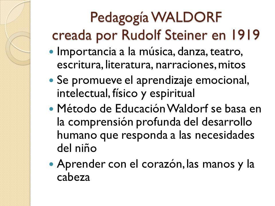 Pedagogía WALDORF creada por Rudolf Steiner en 1919 Importancia a la música, danza, teatro, escritura, literatura, narraciones, mitos Se promueve el aprendizaje emocional, intelectual, físico y espiritual Método de Educación Waldorf se basa en la comprensión profunda del desarrollo humano que responda a las necesidades del niño Aprender con el corazón, las manos y la cabeza