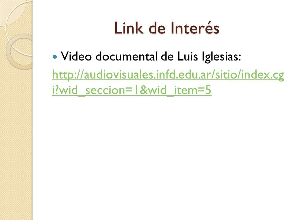 Link de Interés Video documental de Luis Iglesias: http://audiovisuales.infd.edu.ar/sitio/index.cg i?wid_seccion=1&wid_item=5
