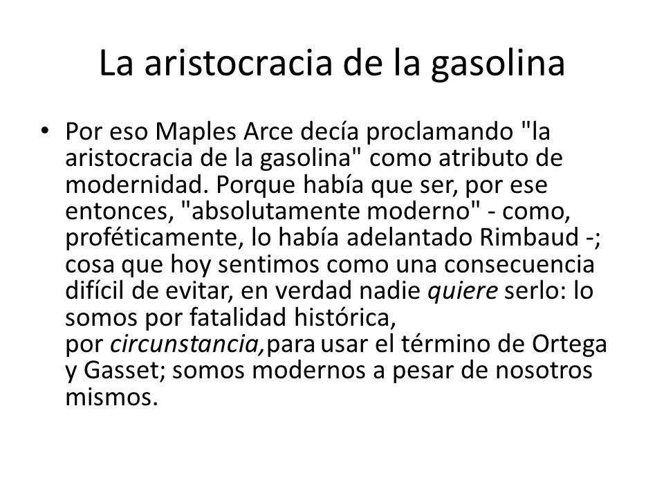 La aristocracia de la gasolina Por eso Maples Arce decía proclamando la aristocracia de la gasolina como atributo de modernidad.