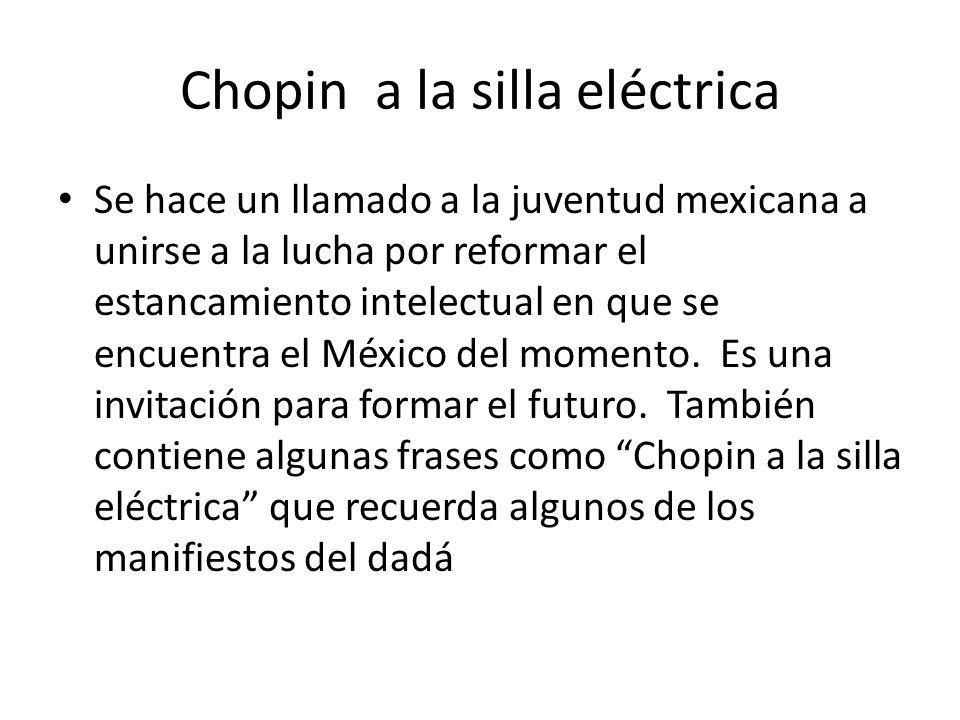 Chopin a la silla eléctrica Se hace un llamado a la juventud mexicana a unirse a la lucha por reformar el estancamiento intelectual en que se encuentra el México del momento.
