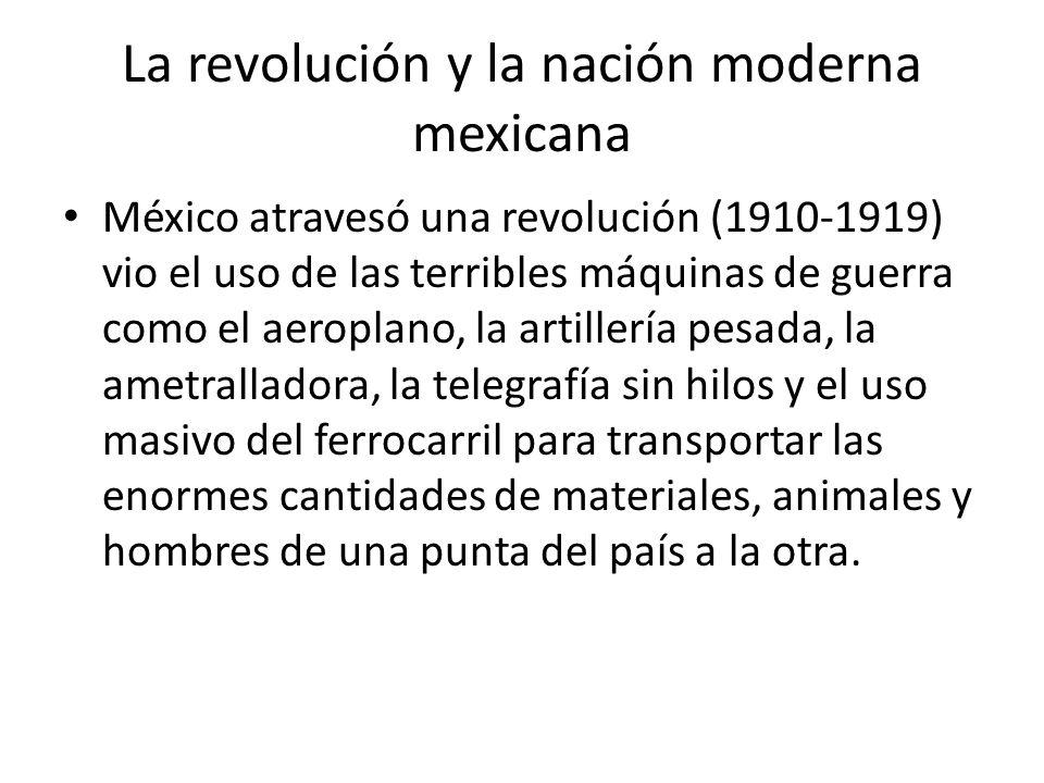 La revolución y la nación moderna mexicana México atravesó una revolución (1910-1919) vio el uso de las terribles máquinas de guerra como el aeroplano, la artillería pesada, la ametralladora, la telegrafía sin hilos y el uso masivo del ferrocarril para transportar las enormes cantidades de materiales, animales y hombres de una punta del país a la otra.