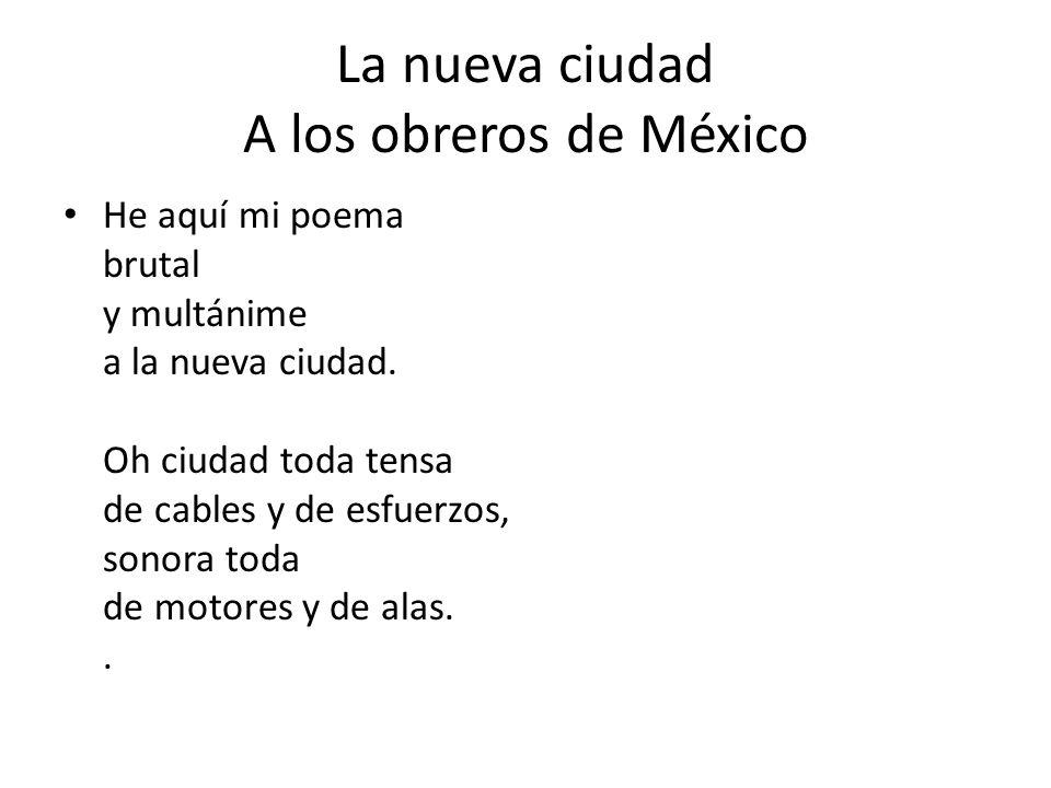 La nueva ciudad A los obreros de México He aquí mi poema brutal y multánime a la nueva ciudad.